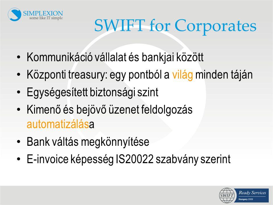 SWIFT for Corporates • Kommunikáció vállalat és bankjai között • Központi treasury: egy pontból a világ minden táján • Egységesített biztonsági szint • Kimenő és bejövő üzenet feldolgozás automatizálása • Bank váltás megkönnyítése • E-invoice képesség IS20022 szabvány szerint
