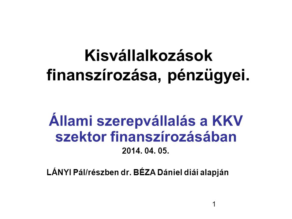 1 Kisvállalkozások finanszírozása, pénzügyei. Állami szerepvállalás a KKV szektor finanszírozásában 2014. 04. 05. LÁNYI Pál/részben dr. BÉZA Dániel di