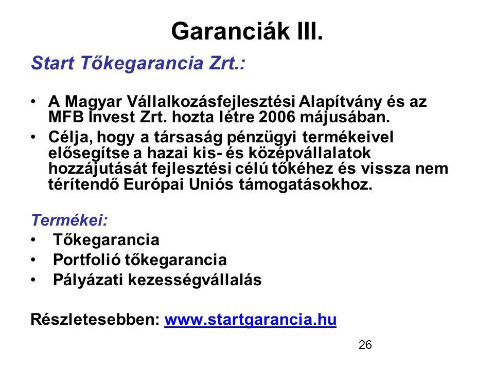 26 Garanciák III. Start Tőkegarancia Zrt.: •A Magyar Vállalkozásfejlesztési Alapítvány és az MFB Invest Zrt. hozta létre 2006 májusában. •Célja, hogy