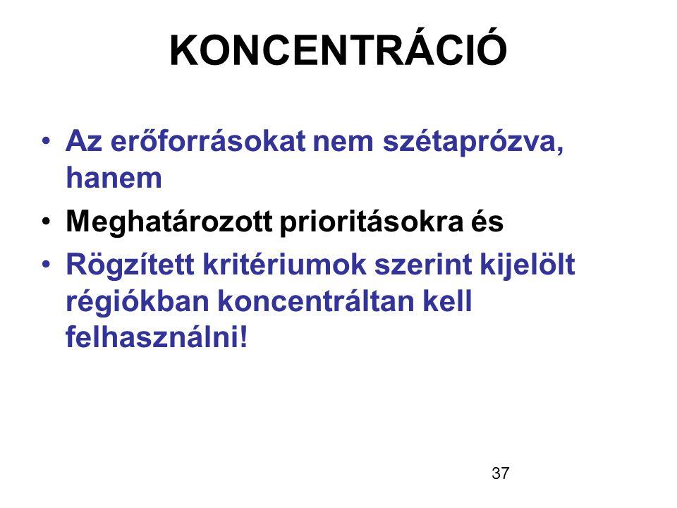 37 KONCENTRÁCIÓ •Az erőforrásokat nem szétaprózva, hanem •Meghatározott prioritásokra és •Rögzített kritériumok szerint kijelölt régiókban koncentrált