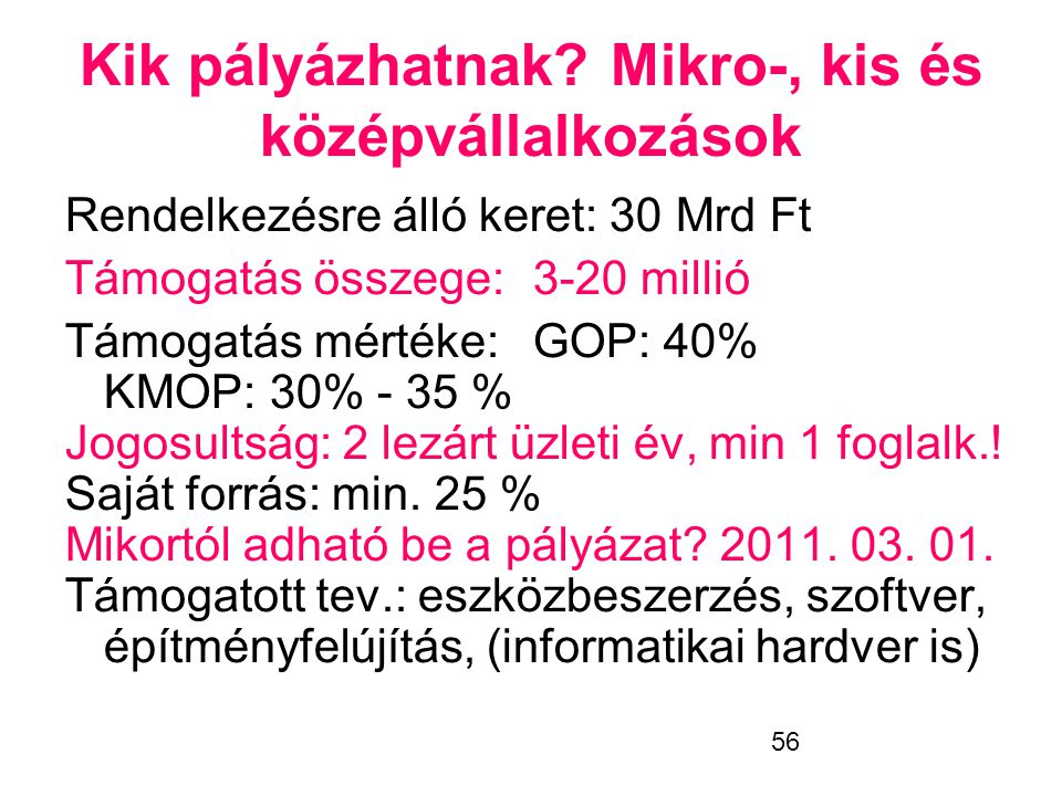 56 Kik pályázhatnak?Mikro-, kis és középvállalkozások Rendelkezésre álló keret: 30 Mrd Ft Támogatás összege:3-20 millió Támogatás mértéke:GOP: 40% KMO