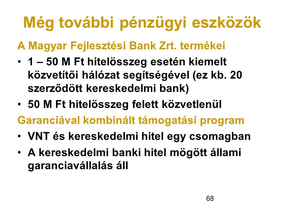 68 Még további pénzügyi eszközök A Magyar Fejlesztési Bank Zrt. termékei •1 – 50 M Ft hitelösszeg esetén kiemelt közvetítői hálózat segítségével (ez k