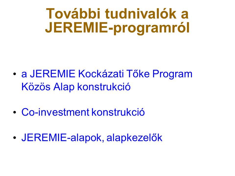 További tudnivalók a JEREMIE-programról • a JEREMIE Kockázati Tőke Program Közös Alap konstrukció • Co-investment konstrukció • JEREMIE-alapok, alapke