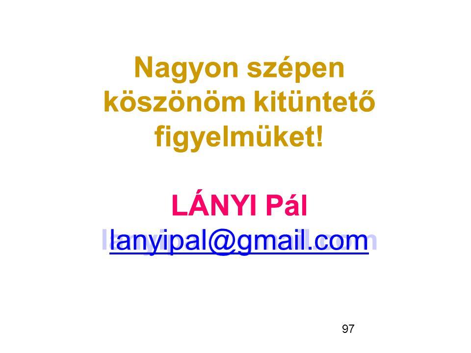 97 Nagyon szépen köszönöm kitüntető figyelmüket! LÁNYI Pál lanyipal@gmail.com Nagyon szépen köszönöm kitüntető figyelmüket! LÁNYI Pál lanyipal@gmail.c