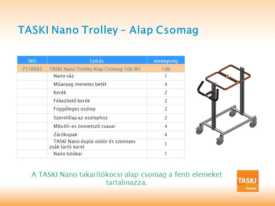 TASKI Nano Trolley – Alap Csomag SKULeírásmennyiség 7518883TASKI Nano Trolley Alap Csomag 1db W11db Nano váz1 Műanyag menetes betét4 Kerék2 Fékezhető kerék2 Függőleges oszlop2 Szerelőlap az oszlophoz2 M8x40-es önmetsző csavar4 Zárókupak4 TASKI Nano dupla vödör és szennyes zsák tartó keret 1 Nano tolókar1 A TASKI Nano takarítókocsi alap csomag a fenti elemeket tartalmazza.