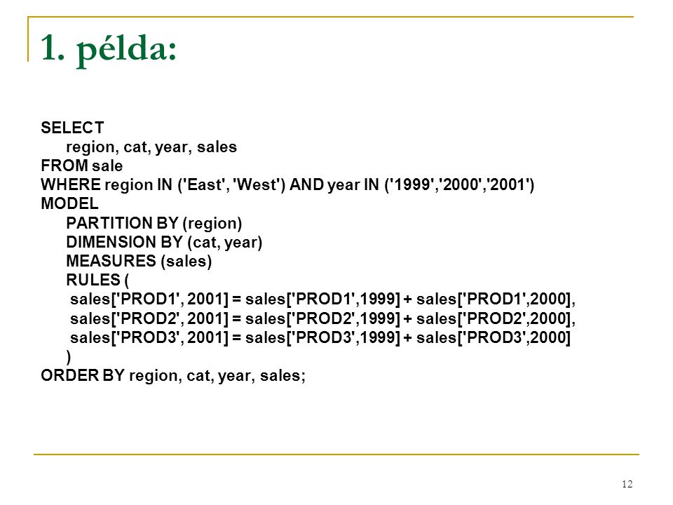 12 1. példa: SELECT region, cat, year, sales FROM sale WHERE region IN ('East', 'West') AND year IN ('1999','2000','2001') MODEL PARTITION BY (region)