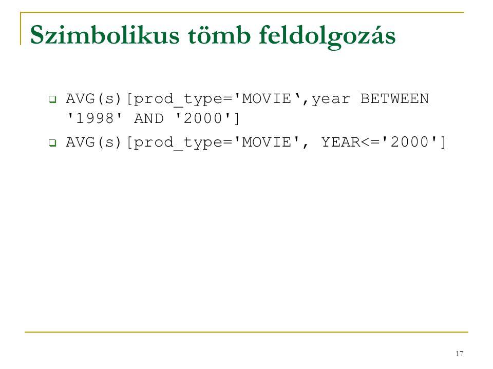 17 Szimbolikus tömb feldolgozás  AVG(s)[prod_type='MOVIE',year BETWEEN '1998' AND '2000']  AVG(s)[prod_type='MOVIE', YEAR<='2000']