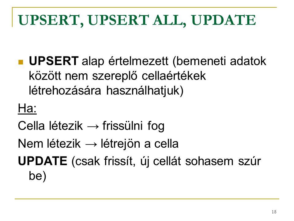 18 UPSERT, UPSERT ALL, UPDATE  UPSERT alap értelmezett (bemeneti adatok között nem szereplő cellaértékek létrehozására használhatjuk) Ha: Cella létez