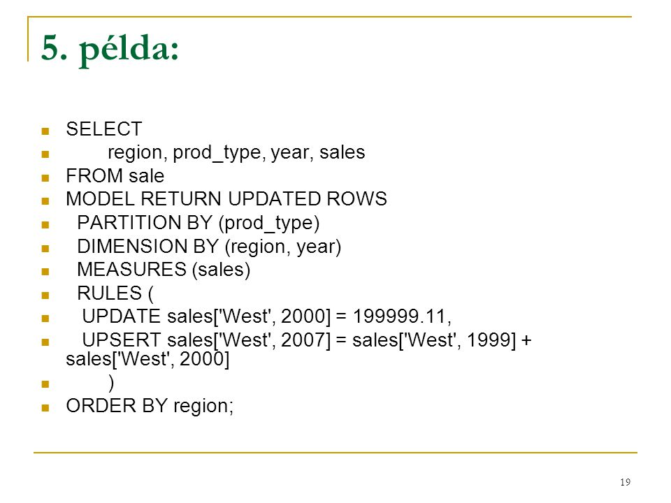 19 5. példa:  SELECT  region, prod_type, year, sales  FROM sale  MODEL RETURN UPDATED ROWS  PARTITION BY (prod_type)  DIMENSION BY (region, year