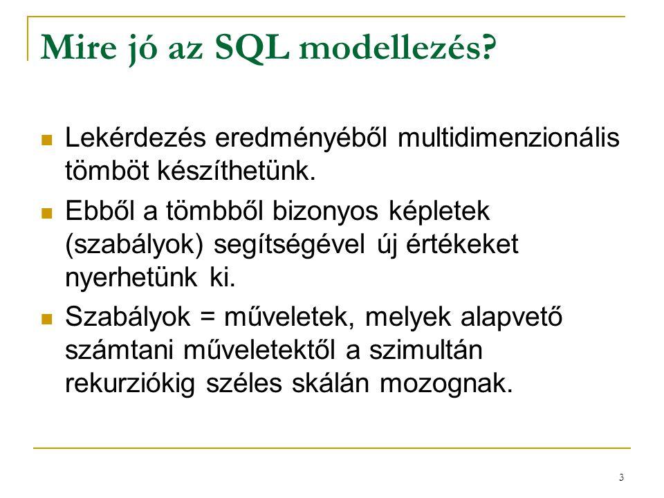 3 Mire jó az SQL modellezés?  Lekérdezés eredményéből multidimenzionális tömböt készíthetünk.  Ebből a tömbből bizonyos képletek (szabályok) segítsé