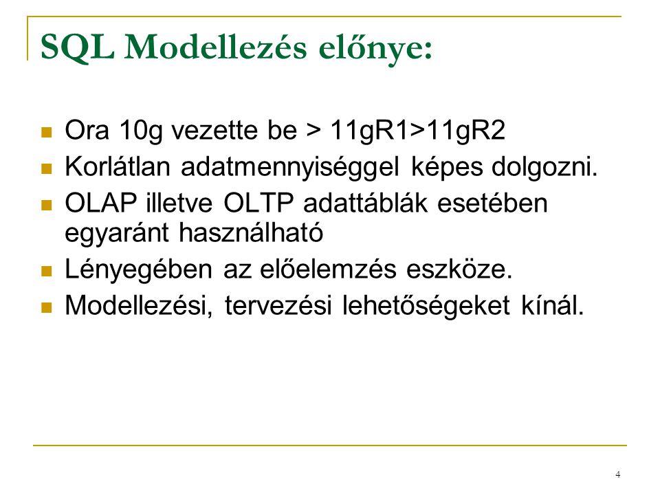 4 SQL Modellezés előnye:  Ora 10g vezette be > 11gR1>11gR2  Korlátlan adatmennyiséggel képes dolgozni.  OLAP illetve OLTP adattáblák esetében egyar