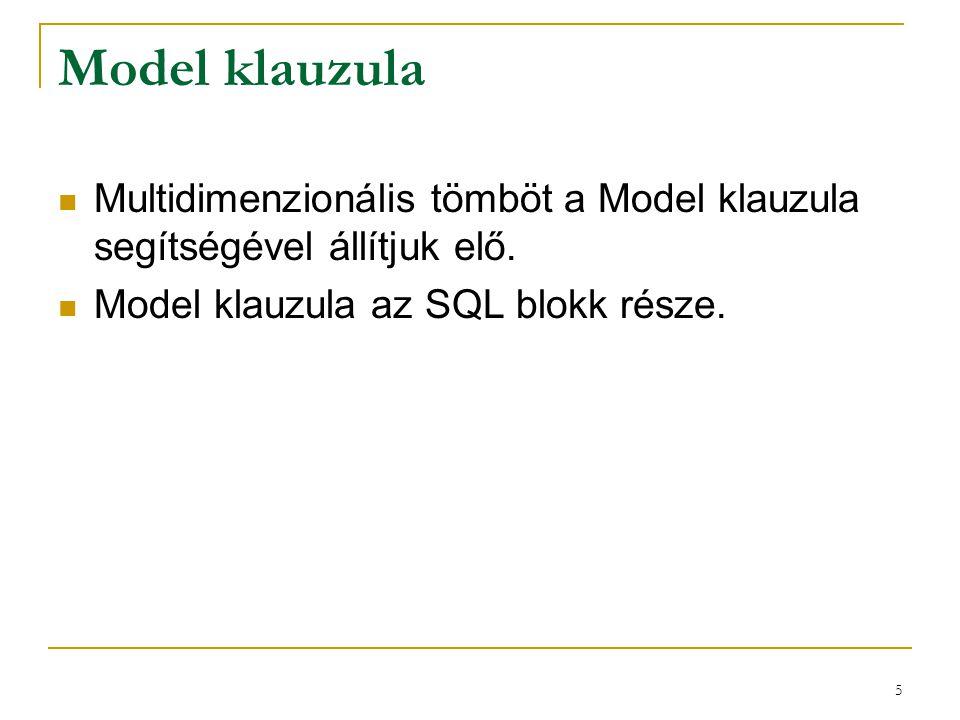 5 Model klauzula  Multidimenzionális tömböt a Model klauzula segítségével állítjuk elő.  Model klauzula az SQL blokk része.