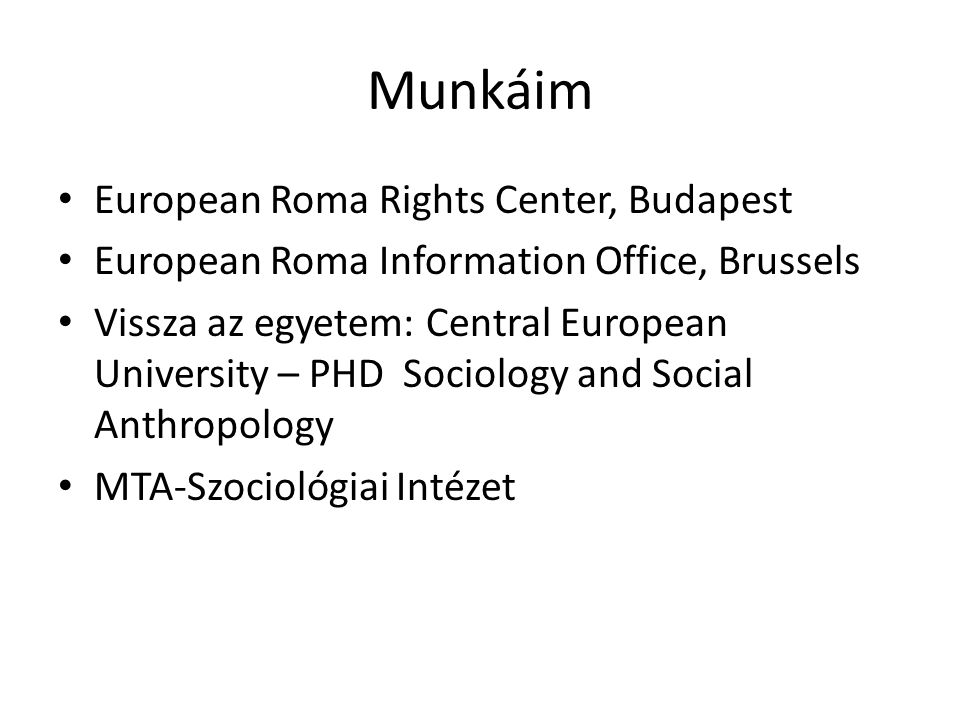 Munkáim • European Roma Rights Center, Budapest • European Roma Information Office, Brussels • Vissza az egyetem: Central European University – PHD Sociology and Social Anthropology • MTA-Szociológiai Intézet