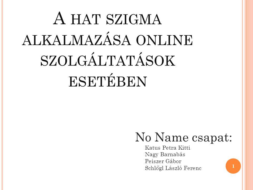 1 No Name csapat: Katus Petra Kitti Nagy Barnabás Peiszer Gábor Schlőgl László Ferenc A HAT SZIGMA ALKALMAZÁSA ONLINE SZOLGÁLTATÁSOK ESETÉBEN
