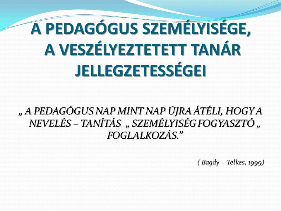 """A PEDAGÓGUS SZEMÉLYISÉGE, A VESZÉLYEZTETETT TANÁR JELLEGZETESSÉGEI """" A PEDAGÓGUS NAP MINT NAP ÚJRA ÁTÉLI, HOGY A NEVELÉS – TANÍTÁS """" SZEMÉLYISÉG FOGYASZTÓ """" FOGLALKOZÁS. ( Bagdy – Telkes, 1999)"""