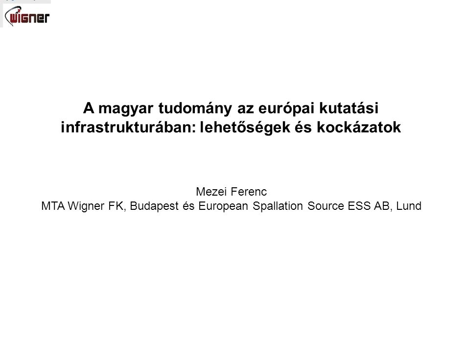 A magyar tudomány az európai kutatási infrastrukturában: lehetőségek és kockázatok Mezei Ferenc MTA Wigner FK, Budapest és European Spallation Source ESS AB, Lund