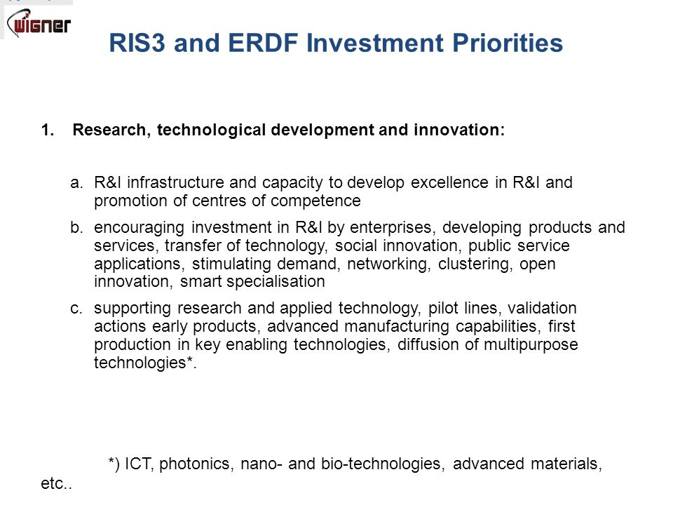 RIS3 and ERDF Investment Priorities 1.Research, technological development and innovation: a.R&I infrastructure and capacity to develop excellence in R&I and promotion of centres of competence b.encouraging investment in R&I by enterprises, developing products and services, transfer of technology, social innovation, public service applications, stimulating demand, networking, clustering, open innovation, smart specialisation c.supporting research and applied technology, pilot lines, validation actions early products, advanced manufacturing capabilities, first production in key enabling technologies, diffusion of multipurpose technologies*.