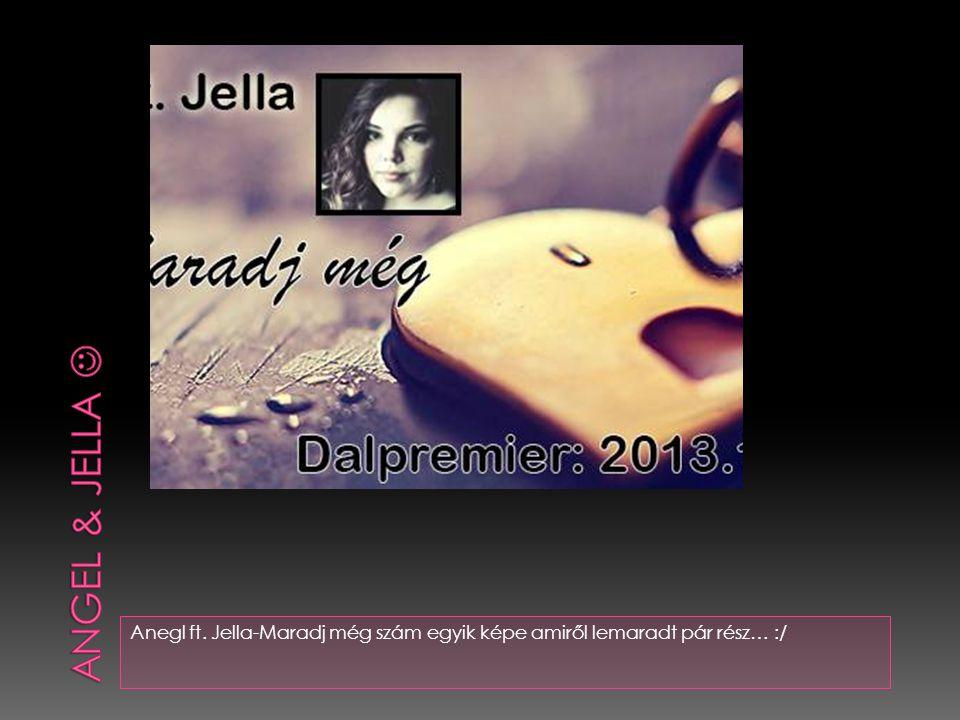 Anegl ft. Jella-Maradj még szám egyik képe amiről lemaradt pár rész… :/