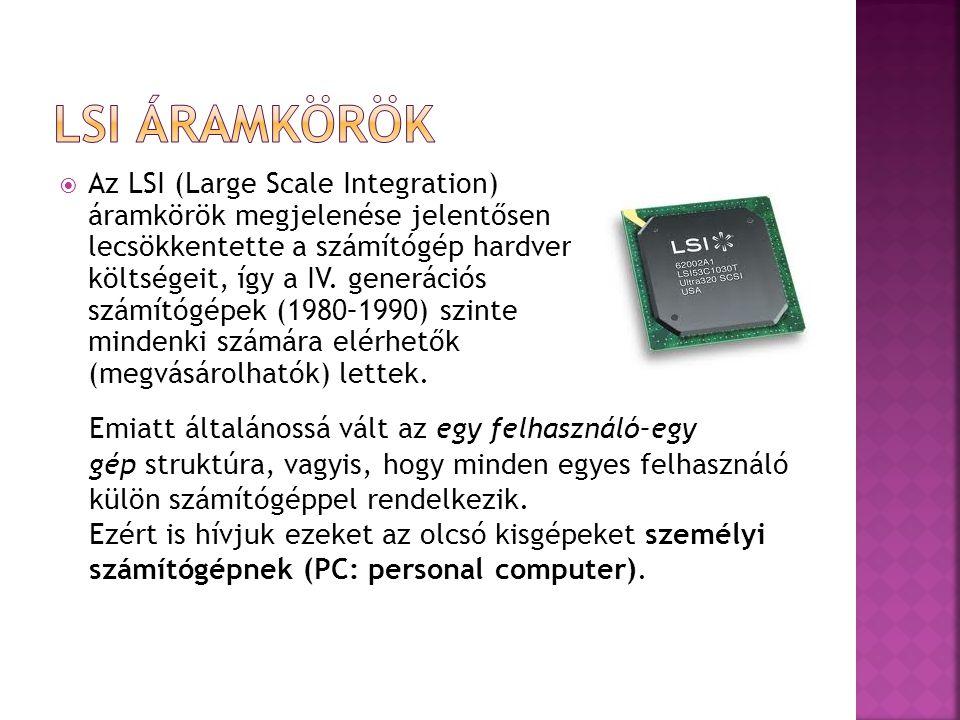  Az LSI (Large Scale Integration) áramkörök megjelenése jelentősen lecsökkentette a számítógép hardver költségeit, így a IV. generációs számítógépek