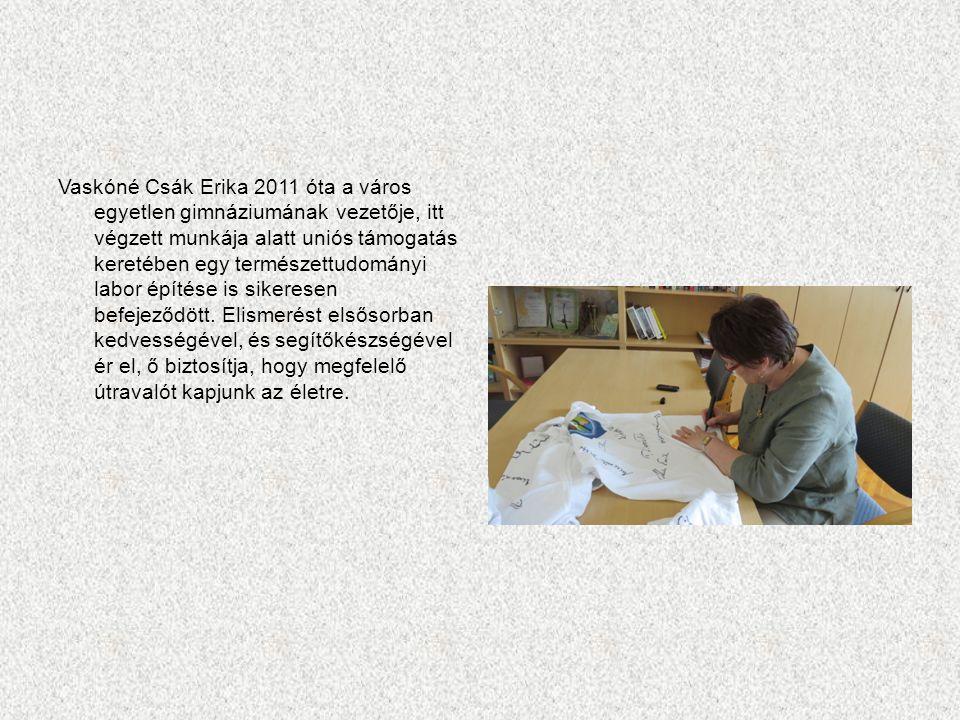 Vaskóné Csák Erika 2011 óta a város egyetlen gimnáziumának vezetője, itt végzett munkája alatt uniós támogatás keretében egy természettudományi labor