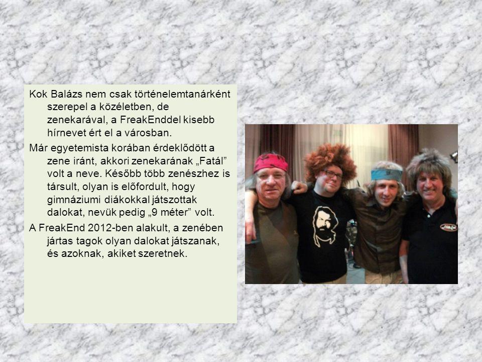Kok Balázs nem csak történelemtanárként szerepel a közéletben, de zenekarával, a FreakEnddel kisebb hírnevet ért el a városban. Már egyetemista korába