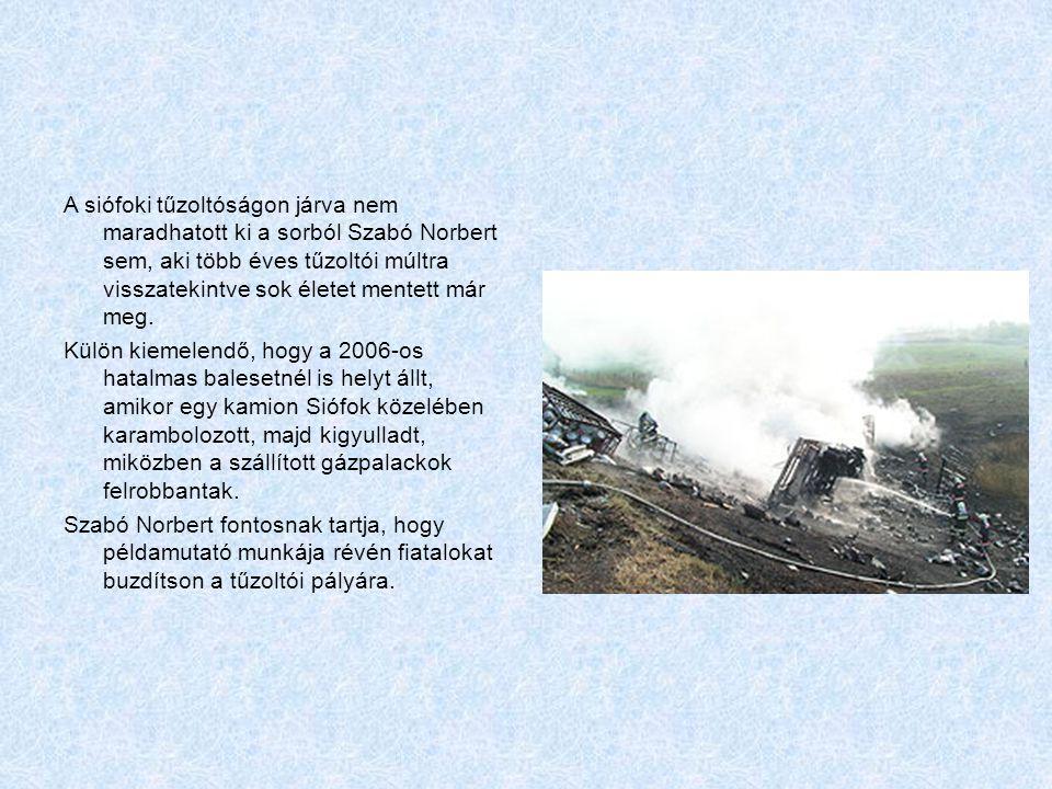 A siófoki tűzoltóságon járva nem maradhatott ki a sorból Szabó Norbert sem, aki több éves tűzoltói múltra visszatekintve sok életet mentett már meg. K