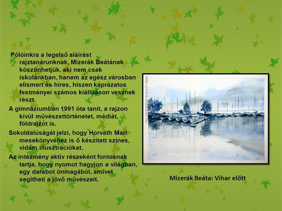 Mizerák Beáta: Vihar előtt Pólóinkra a legelső aláírást rajztanárunknak, Mizerák Beátának köszönhetjük, aki nem csak iskolánkban, hanem az egész város