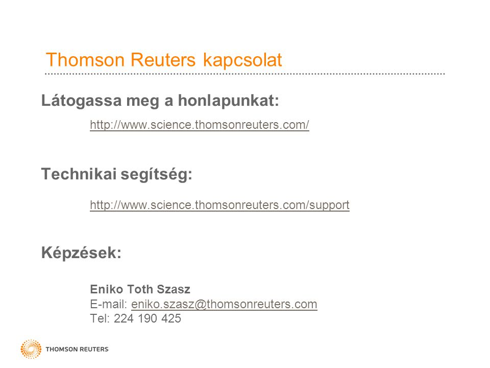 Thomson Reuters kapcsolat Látogassa meg a honlapunkat: http://www.science.thomsonreuters.com/ Technikai segítség: http://www.science.thomsonreuters.com/support Képzések: Eniko Toth Szasz E-mail: eniko.szasz@thomsonreuters.comeniko.szasz@thomsonreuters.com Tel: 224 190 425