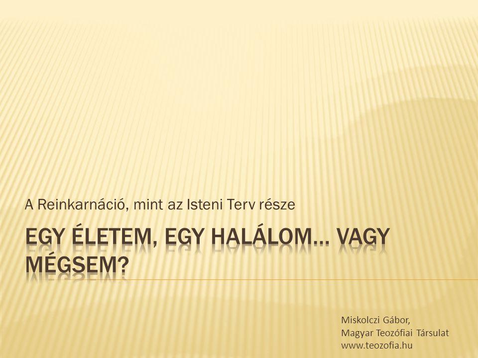 A Reinkarnáció, mint az Isteni Terv része Miskolczi Gábor, Magyar Teozófiai Társulat www.teozofia.hu