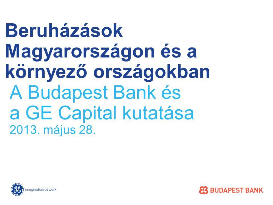 Beruházások Magyarországon és a környező országokban A Budapest Bank és a GE Capital kutatása 2013.
