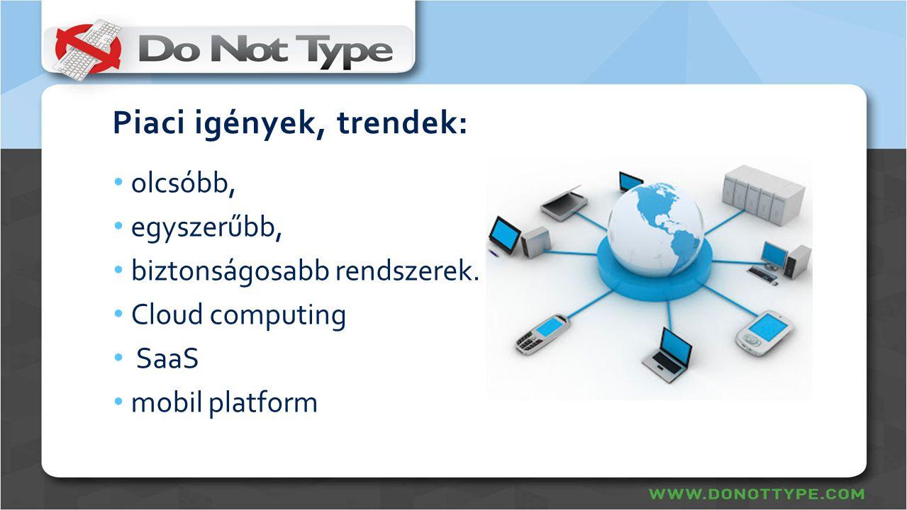 Piaci igények, trendek: • olcsóbb, • egyszerűbb, • biztonságosabb rendszerek. • Cloud computing • SaaS • mobil platform