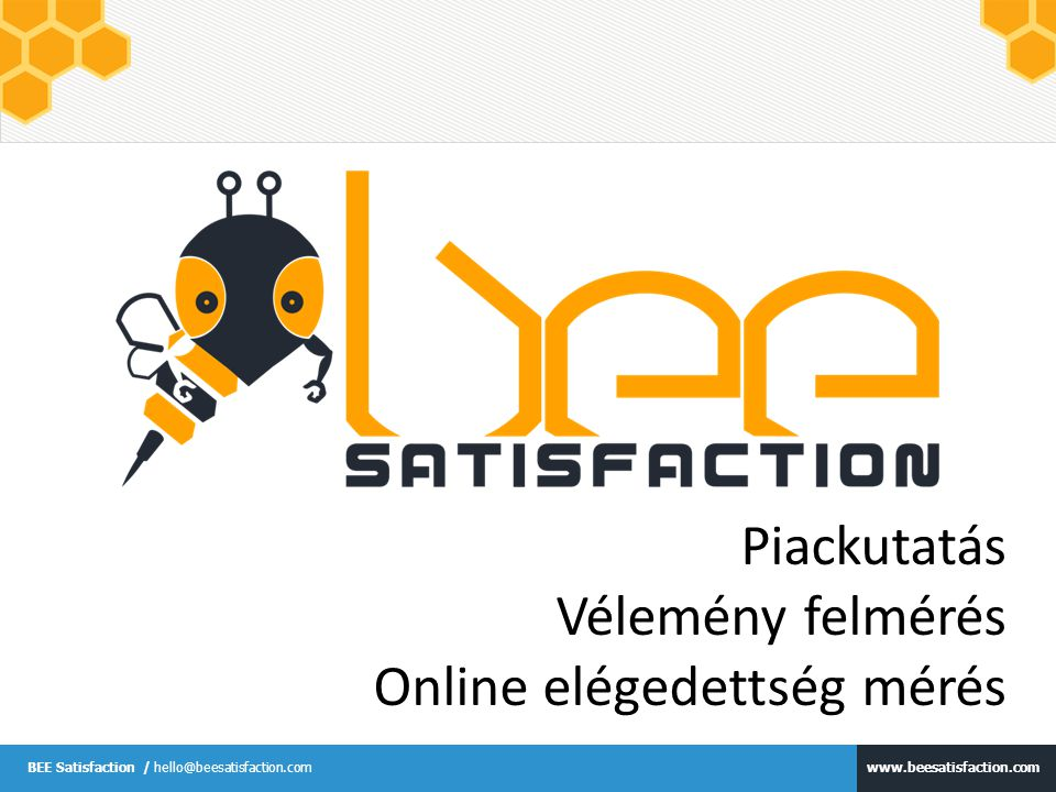 www.beesatisfaction.com BEE Satisfaction / hello@beesatisfaction.com Piackutatás Vélemény felmérés Online elégedettség mérés