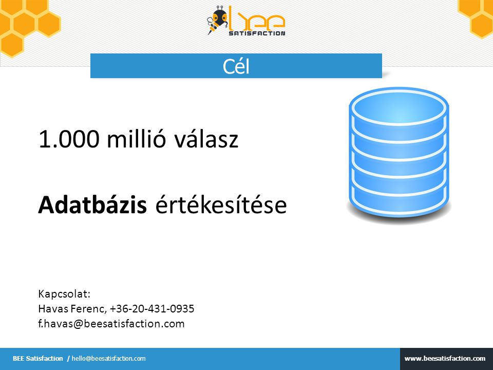www.beesatisfaction.com BEE Satisfaction / hello@beesatisfaction.com Cél 1.000 millió válasz Adatbázis értékesítése Kapcsolat: Havas Ferenc, +36-20-43