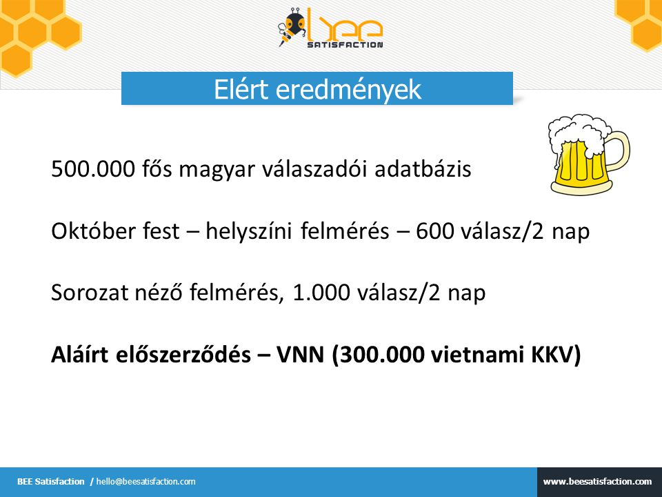 www.beesatisfaction.com BEE Satisfaction / hello@beesatisfaction.com Elért eredmények 500.000 fős magyar válaszadói adatbázis Október fest – helyszíni felmérés – 600 válasz/2 nap Sorozat néző felmérés, 1.000 válasz/2 nap Aláírt előszerződés – VNN (300.000 vietnami KKV)