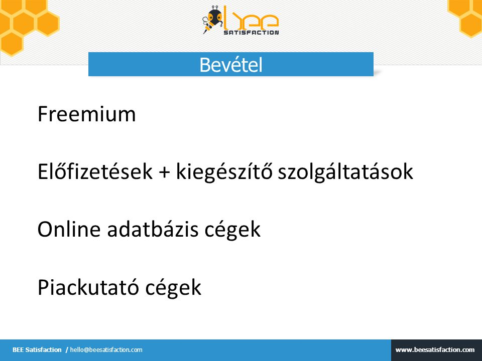 www.beesatisfaction.com BEE Satisfaction / hello@beesatisfaction.com Bevétel Freemium Előfizetések + kiegészítő szolgáltatások Online adatbázis cégek