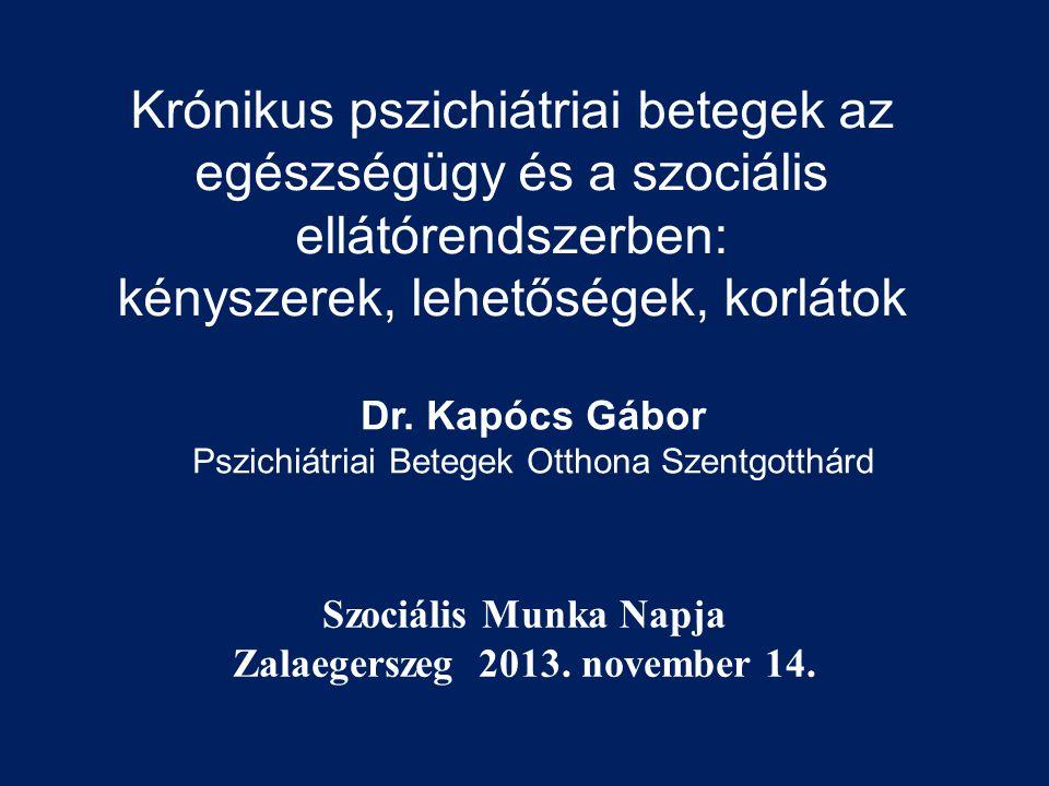 Krónikus pszichiátriai betegek az egészségügy és a szociális ellátórendszerben: kényszerek, lehetőségek, korlátok Dr. Kapócs Gábor Pszichiátriai Beteg