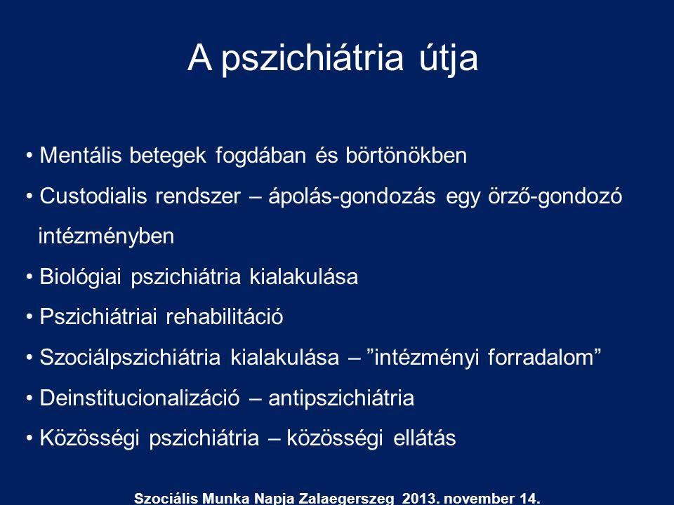 Szociális Munka Napja Zalaegerszeg 2013. november 14. A pszichiátria útja • Mentális betegek fogdában és börtönökben • Custodialis rendszer – ápolás-g