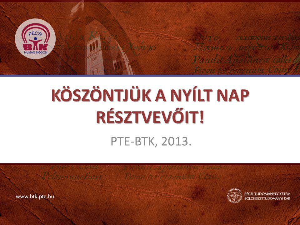 KÖSZÖNTJÜK A NYÍLT NAP RÉSZTVEVŐIT! PTE-BTK, 2013.