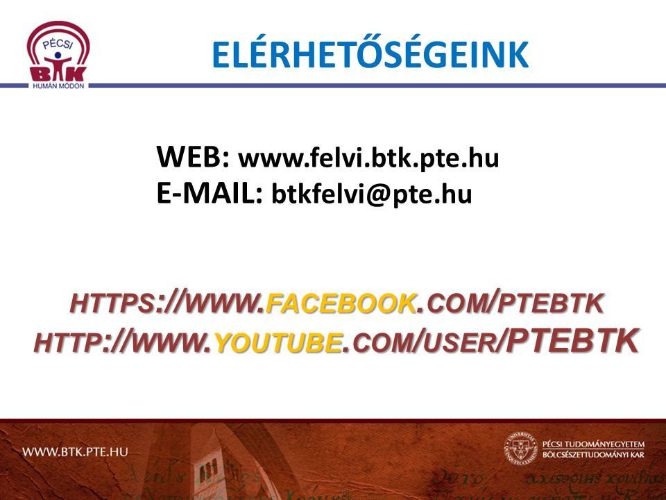 ELÉRHETŐSÉGEINK WEB: www.felvi.btk.pte.hu E-MAIL: btkfelvi@pte.hu HTTPS://WWW.FACEBOOK.COM/PTEBTK HTTP://WWW.YOUTUBE.COM/USER/PTEBTK