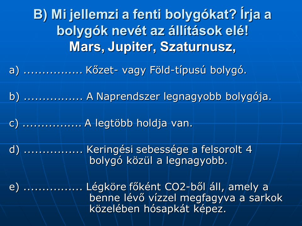 B) Mi jellemzi a fenti bolygókat? Írja a bolygók nevét az állítások elé! Mars, Jupiter, Szaturnusz, a)................ Kőzet- vagy Föld-típusú bolygó.