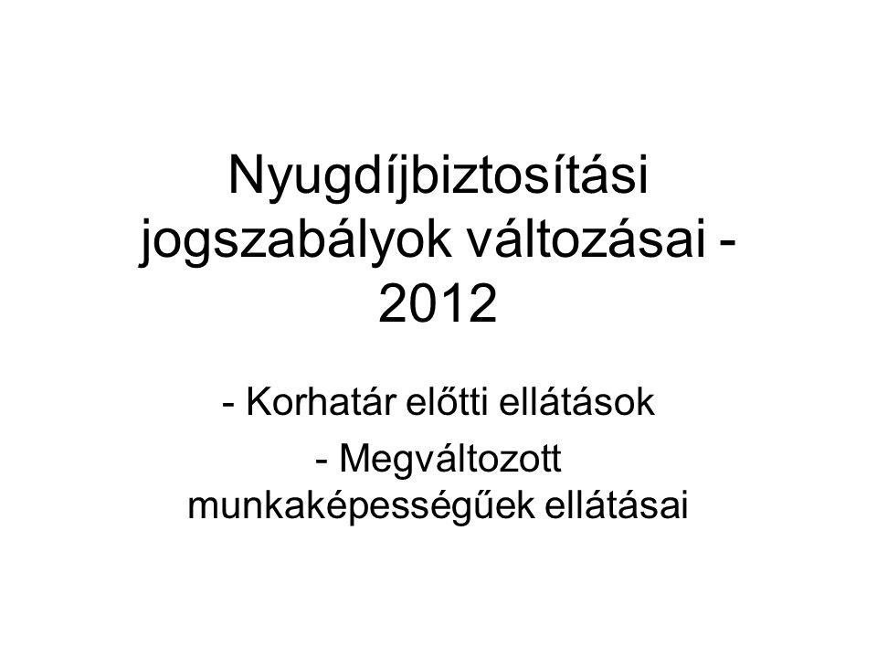 Nyugdíjbiztosítási jogszabályok változásai - 2012 - Korhatár előtti ellátások - Megváltozott munkaképességűek ellátásai
