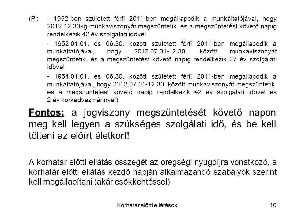 Korhatár előtti ellátások10 (Pl:- 1952-ben született férfi 2011-ben megállapodik a munkáltatójával, hogy 2012.12.30-ig munkaviszonyát megszüntetik, és a megszüntetést követő napig rendelkezik 42 év szolgálati idővel - 1952.01.01.