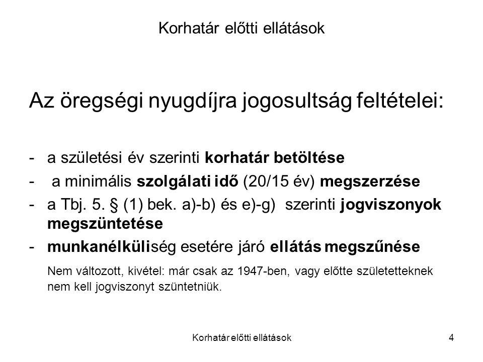 Korhatár előtti ellátások4 Az öregségi nyugdíjra jogosultság feltételei: -a születési év szerinti korhatár betöltése - a minimális szolgálati idő (20/15 év) megszerzése -a Tbj.