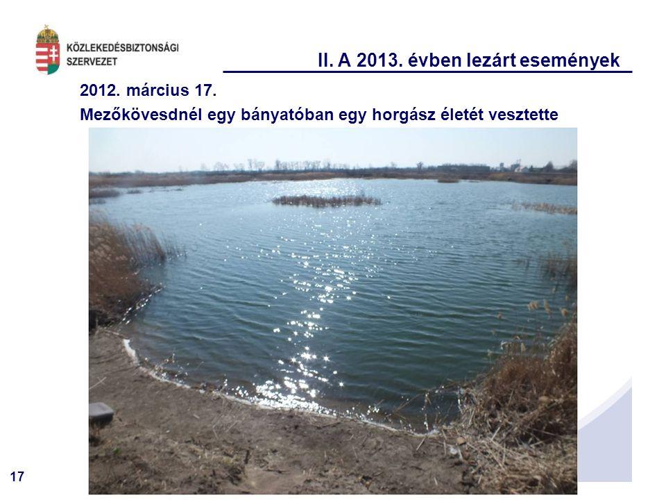 17 II. A 2013. évben lezárt események 2012. március 17. Mezőkövesdnél egy bányatóban egy horgász életét vesztette