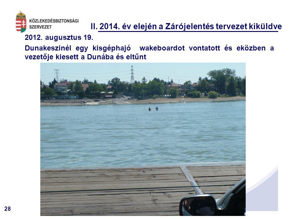 28 II. 2014. év elején a Zárójelentés tervezet kiküldve 2012. augusztus 19. Dunakeszinél egy kisgéphajó wakeboardot vontatott és eközben a vezetője ki