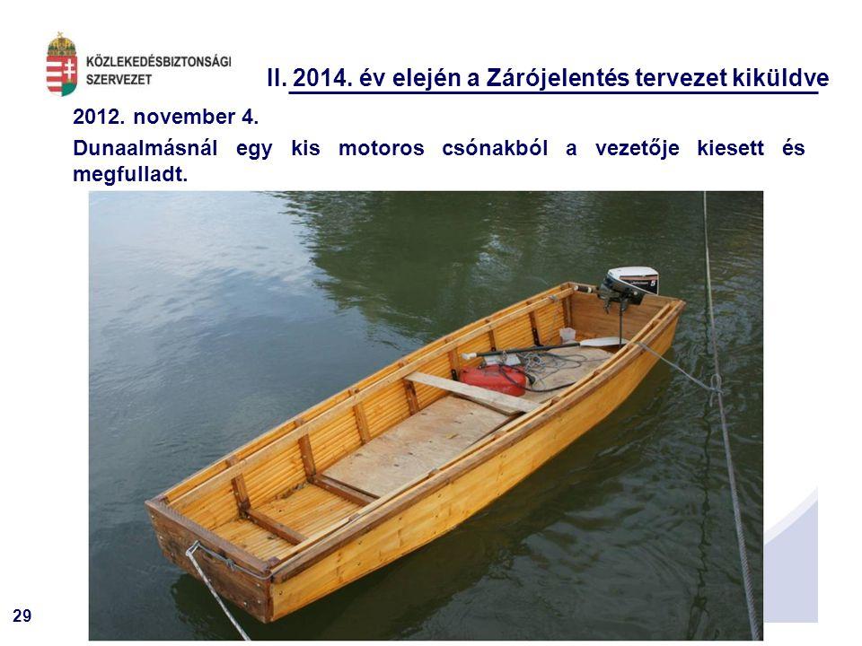 29 II. 2014. év elején a Zárójelentés tervezet kiküldve 2012. november 4. Dunaalmásnál egy kis motoros csónakból a vezetője kiesett és megfulladt.