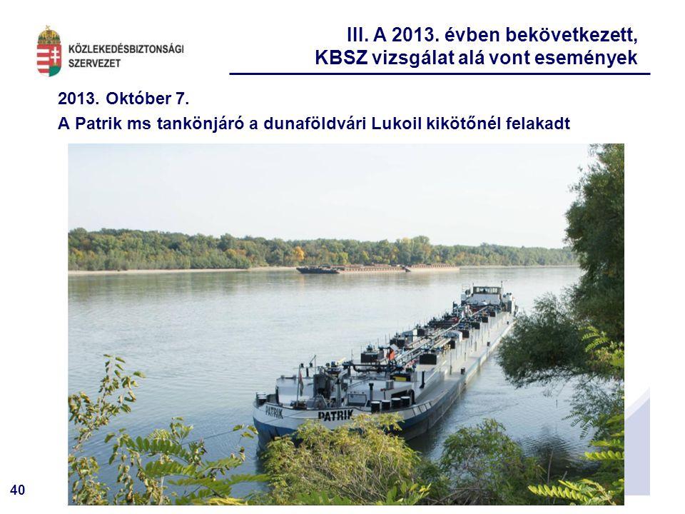 40 2013. Október 7. A Patrik ms tankönjáró a dunaföldvári Lukoil kikötőnél felakadt III. A 2013. évben bekövetkezett, KBSZ vizsgálat alá vont eseménye