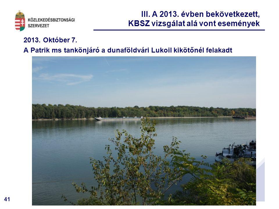 41 2013. Október 7. A Patrik ms tankönjáró a dunaföldvári Lukoil kikötőnél felakadt III. A 2013. évben bekövetkezett, KBSZ vizsgálat alá vont eseménye