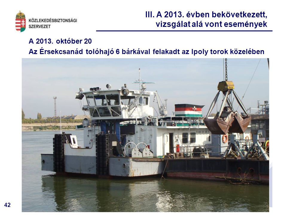42 A 2013. október 20 Az Érsekcsanád tolóhajó 6 bárkával felakadt az Ipoly torok közelében III. A 2013. évben bekövetkezett, vizsgálat alá vont esemén