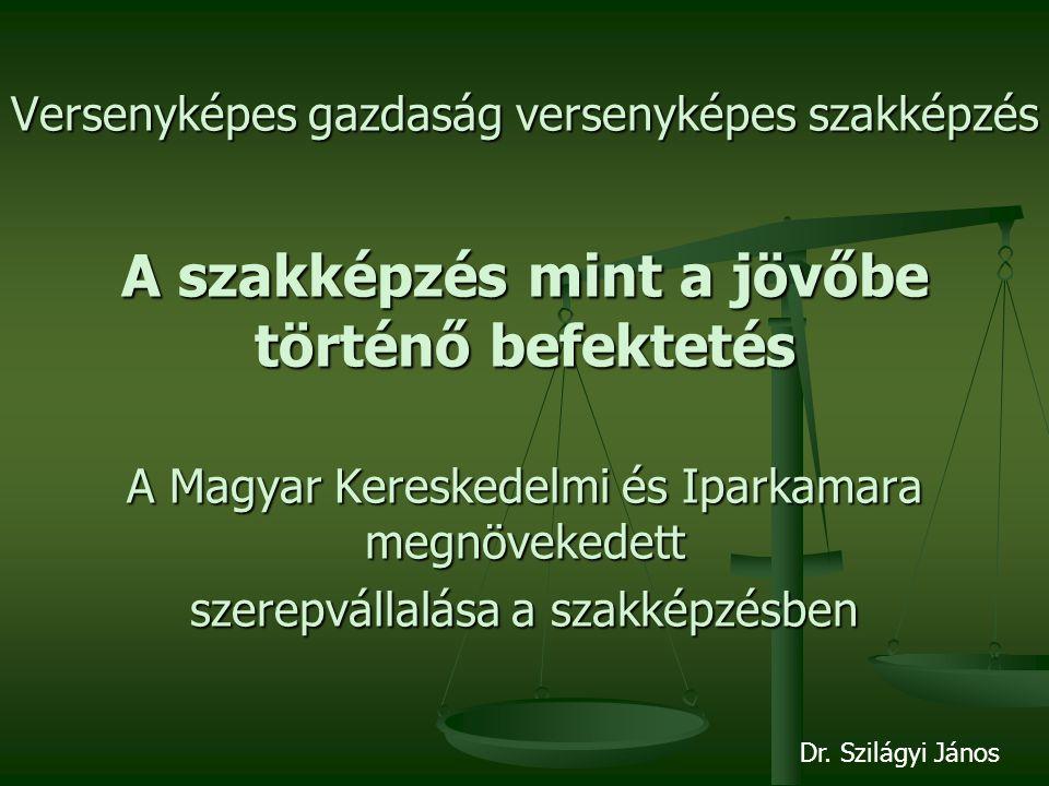 Versenyképes gazdaság versenyképes szakképzés A szakképzés mint a jövőbe történő befektetés A Magyar Kereskedelmi és Iparkamara megnövekedett szerepvállalása a szakképzésben Dr.